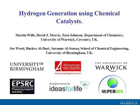 Hydrogen Generation using Chemical Catalysts. Martin Wills, David J. Morris, Tarn Johnson, Department of Chemistry, University of Warwick, Coventry, UK.