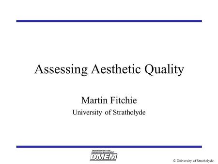 © University of Strathclyde Assessing Aesthetic Quality Martin Fitchie University of Strathclyde.