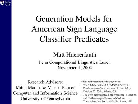 Generation Models for American Sign Language Classifier Predicates Matt Huenerfauth Penn Computational Linguistics Lunch November 1, 2004 Research Advisors: