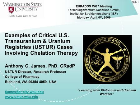 Slide 1 Examples of Critical U.S. Transuranium & Uranium Registries (USTUR) Cases Involving Chelation Therapy Anthony C. James, PhD, CRadP USTUR Director,