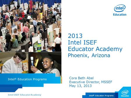 Intel ISEF Educator Academy Intel ® Education Programs 2013 Intel ISEF Educator Academy Phoenix, Arizona Cora Beth Abel Executive Director, MSSEF May 13,