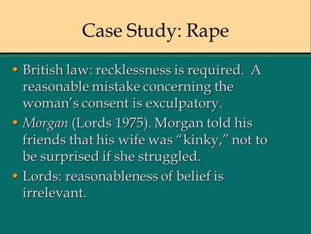 Case Study: Rape British law: recklessness is required. A reasonable mistake concerning the woman's consent is exculpatory.British law: recklessness is.