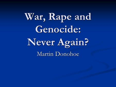 War, Rape and Genocide: Never Again? Martin Donohoe.