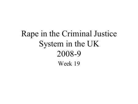 Rape in the Criminal Justice System in the UK 2008-9 Week 19.