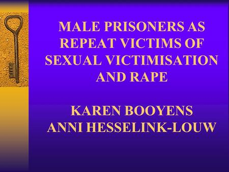 MALE PRISONERS AS REPEAT VICTIMS OF SEXUAL VICTIMISATION AND RAPE KAREN BOOYENS ANNI HESSELINK-LOUW.