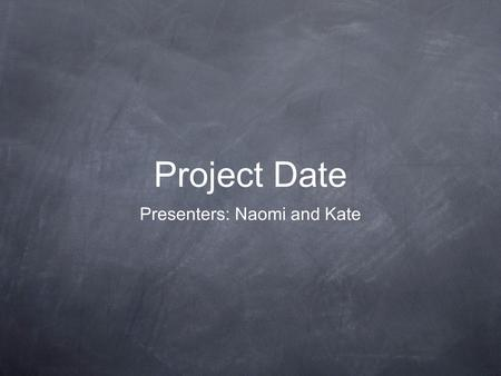 Project Date Presenters: Naomi and Kate. What is Project Date? Project Date is a date/acquaintance rape and sexual assault prevention program. We are.