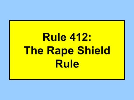 Rule 412: The Rape Shield Rule. How does Rule 412(a) change Rule 404? Mercy Rule –R 412 prevents D from offering Victim propensity evidence. 404(b) –R.
