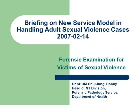 Briefing on New Service Model in Handling Adult Sexual Violence Cases 2007-02-14 Forensic Examination for Victims of Sexual Violence Dr SHUM Shui-fung,
