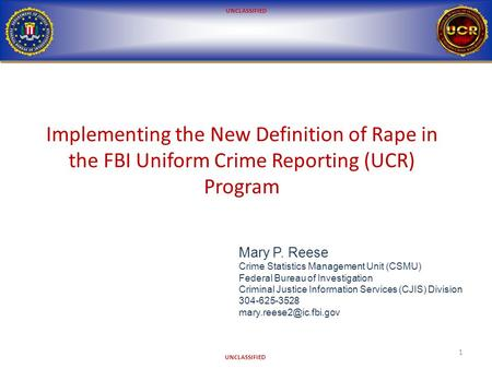 UNCLASSIFIED Implementing the New Definition of Rape in the FBI Uniform Crime Reporting (UCR) Program 1 Mary P. Reese Crime Statistics Management Unit.