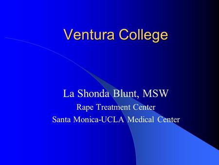 Ventura College La Shonda Blunt, MSW Rape Treatment Center Santa Monica-UCLA Medical Center.