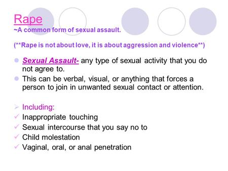 Rape ~A common form of sexual assault. (**Rape is not about love, it is about aggression and violence**) Sexual Assault- any type of sexual activity that.