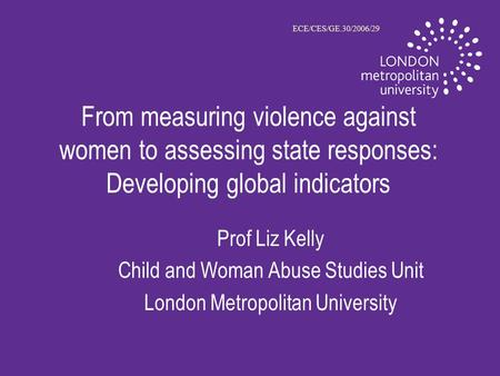 From measuring violence against women to assessing state responses: Developing global indicators Prof Liz Kelly Child and Woman Abuse Studies Unit London.