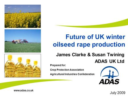 Www.adas.co.uk Future of UK winter oilseed rape production James Clarke & Susan Twining ADAS UK Ltd Prepared for: Crop Protection Association Agricultural.