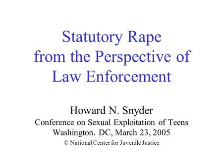 Statutory Rape from the Perspective of Law Enforcement Howard N. Snyder Conference on Sexual Exploitation of Teens Washington. DC, March 23, 2005 © National.