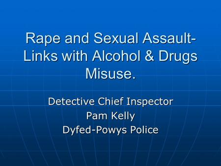 Rape and Sexual Assault- Links with Alcohol & Drugs Misuse. Detective Chief Inspector Pam Kelly Dyfed-Powys Police.