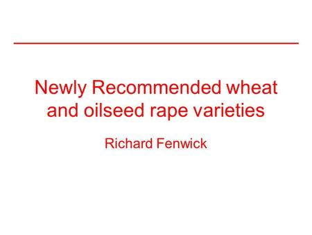 Newly Recommended wheat and oilseed rape varieties Richard Fenwick.