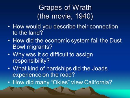 Grapes of Wrath (the movie, 1940) How would you describe their connection to the land? How did the economic system fail the Dust Bowl migrants? Why was.