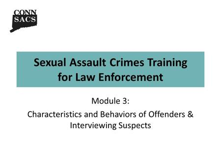 Sexual Assault Crimes Training for Law Enforcement Module 3: Characteristics and Behaviors of Offenders & Interviewing Suspects.