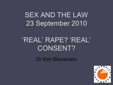 SEX AND THE LAW 23 September 2010 'REAL' RAPE? 'REAL' CONSENT? Dr Kim Stevenson.