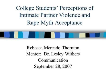 College Students' Perceptions of Intimate Partner Violence and Rape Myth Acceptance Rebecca Mercado Thornton Mentor: Dr. Lesley Withers Communication September.