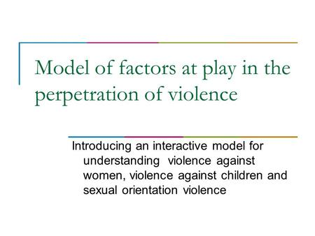 Model of factors at play in the perpetration of violence Introducing an interactive model for understanding violence against women, violence against children.