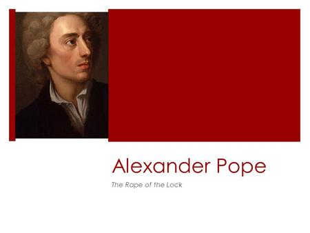 Alexander Pope The Rape of the Lock. Pope's Life  Born May 21, 1688 (Restoration), London  Crippled at 12; hunchback  Never married, but involved with.
