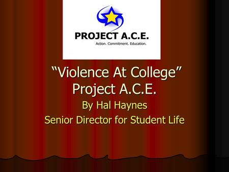 """Violence At College"" Project A.C.E. ""Violence At College"" Project A.C.E. By Hal Haynes Senior Director for Student Life."