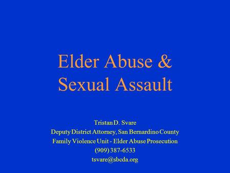 Elder Abuse & Sexual Assault Tristan D. Svare Deputy District Attorney, San Bernardino County Family Violence Unit - Elder Abuse Prosecution (909) 387-6533.