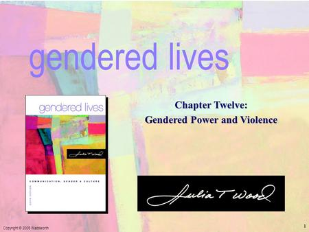 Chapter 12 - Gendered Power and Violence Copyright © 2005 Wadsworth 1 Chapter Twelve: Gendered Power and Violence gendered lives.