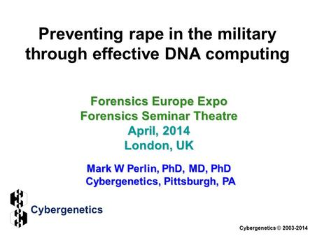 Preventing rape in the military through effective DNA computing Forensics Europe Expo Forensics Seminar Theatre April, 2014 London, UK Mark W Perlin, PhD,