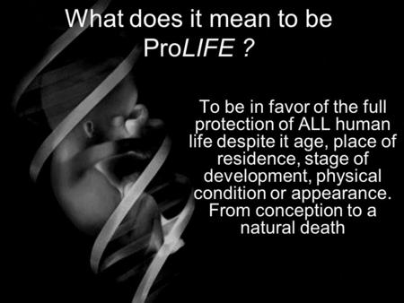 What does it mean to be ProLIFE ? To be in favor of the full protection of ALL human life despite it age, place of residence, stage of development, physical.