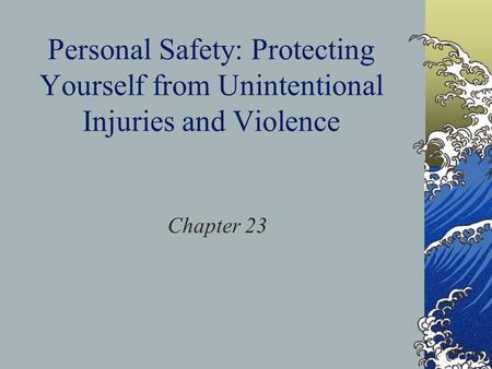 Personal Safety: Protecting Yourself from Unintentional Injuries and Violence Chapter 23.