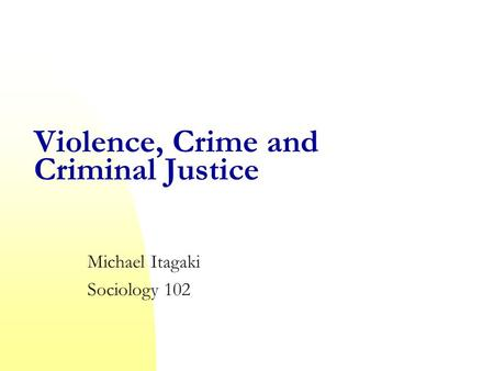 Violence, Crime and Criminal Justice Michael Itagaki Sociology 102.