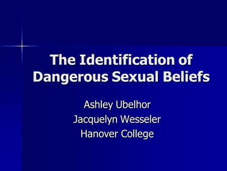 The Identification of Dangerous Sexual Beliefs Ashley Ubelhor Jacquelyn Wesseler Hanover College.