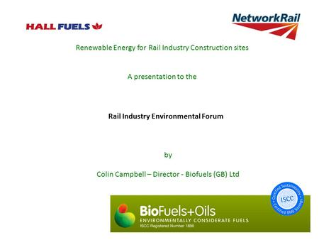 Renewable Energy for Rail Industry Construction sites A presentation to the by Colin Campbell – Director - Biofuels (GB) Ltd Rail Industry Environmental.