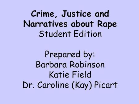 Crime, Justice and Narratives about Rape Student Edition Prepared by: Barbara Robinson Katie Field Dr. Caroline (Kay) Picart.