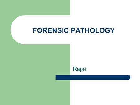FORENSIC PATHOLOGY Rape. P.C. 261 – An act of sexual intercourse with person not spouse of accused. Incapable of giving legal consent Against will by.