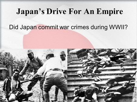 Japan's Drive For An Empire Did Japan commit war crimes during WWII?
