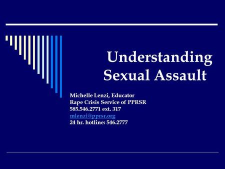 Understanding Sexual Assault Michelle Lenzi, Educator Rape Crisis Service of PPRSR 585.546.2771 ext. 317 24 hr. hotline: 546.2777.