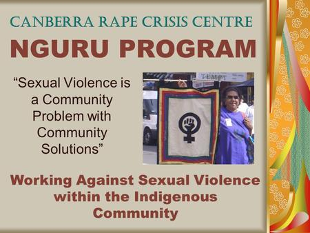 "NGURU PROGRAM ""Sexual Violence is a Community Problem with Community Solutions"" CANBERRA RAPE CRISIS CENTRE Working Against Sexual Violence within the."
