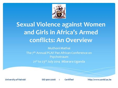Sexual Violence against Women and Girls in Africa's Armed conflicts: An Overview Muthoni Mathai The 7 th Annual PCAF Pan African Conference on Psychotraum.