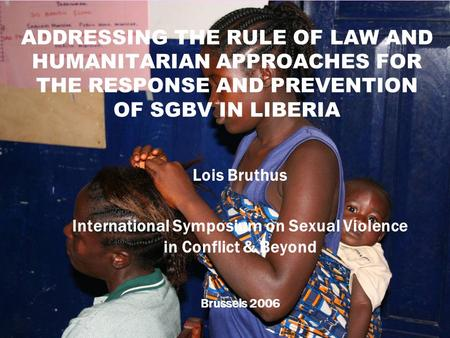 1 ADDRESSING THE RULE OF LAW AND HUMANITARIAN APPROACHES FOR THE RESPONSE AND PREVENTION OF SGBV IN LIBERIA Lois Bruthus International Symposium on Sexual.