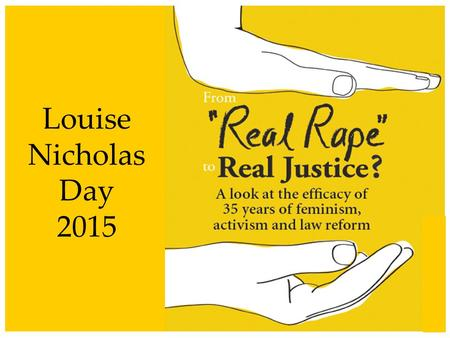 Louise Nicholas Day 2015. The slow road to real (legal) change 1977 – rape shield law 1986 – law and procedure reform following the 1983 Rape Study: