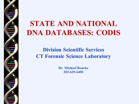STATE AND NATIONAL DNA DATABASES: CODIS Division Scientific Services CT Forensic Science Laboratory Dr. Michael Bourke 203-639-6400.