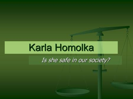 Karla Homolka Is she safe in our society?. Girl meets Boy Karla 17, Paul 23 Karla 17, Paul 23 Meet in Toronto Oct 1987. Meet in Toronto Oct 1987. Beautiful,