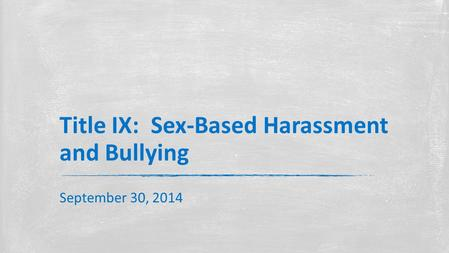 Title IX: Sex-Based Harassment and Bullying September 30, 2014.