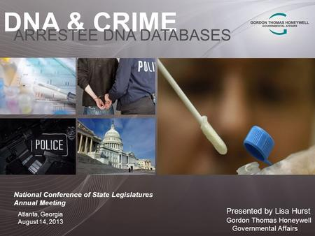 DNA & CRIME ARRESTEE DNA DATABASES Presented by Lisa Hurst Gordon Thomas Honeywell Governmental Affairs Atlanta, Georgia August 14, 2013 National Conference.