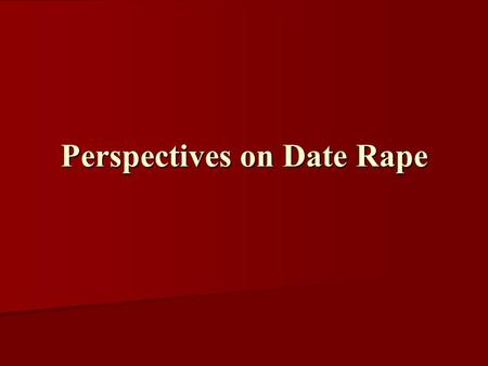Perspectives on Date Rape. Rape and Sexual Assault of College Students Relationship to victim Relationship to victim –74% known –23% stranger Perceived.
