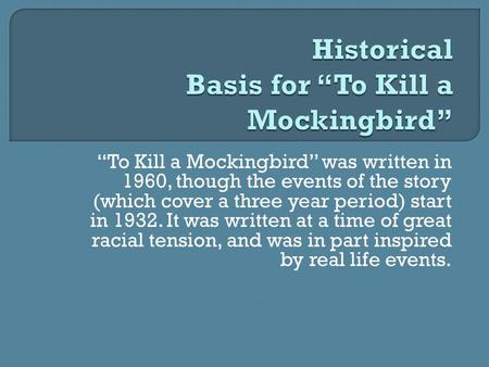 """To Kill a Mockingbird"" was written in 1960, though the events of the story (which cover a three year period) start in 1932. It was written at a time of."