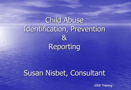 Child Abuse Identification, Prevention & Reporting Susan Nisbet, Consultant 2009 Training.